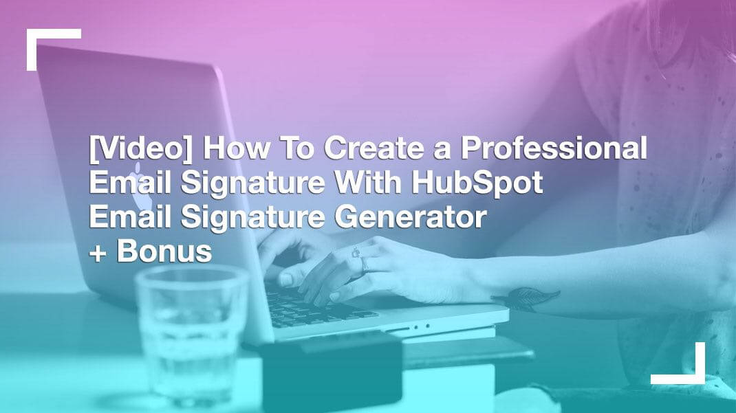 [Video] How to create a professional email signature with HubSpot Email signature generator + BONUS