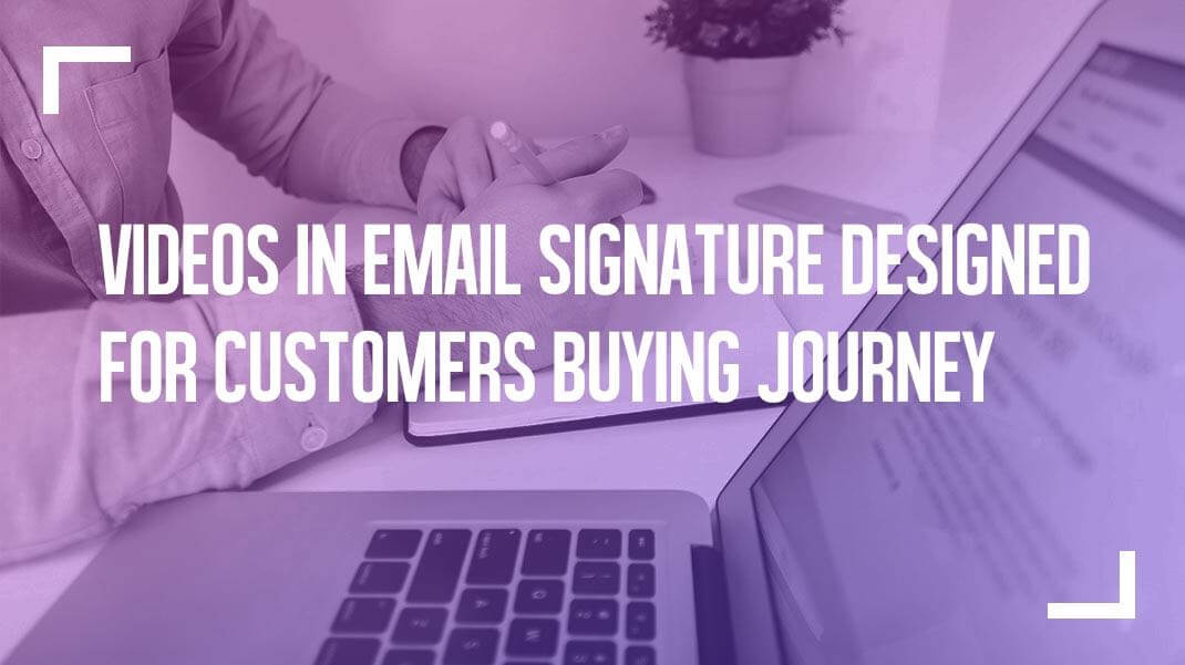 Videos in Email Signature Designed for Customers Buying Journey
